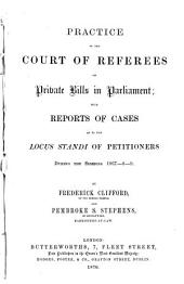 Practice of the Court of Referees on Private Bills in Parliament: With Reports of Cases as to the Locus Standi of Petitioners During the Sessions 1867-8-9, Volume 1