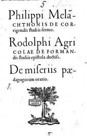 Philippi Mela[n]chthonis De Corrigendis studiis sermo: Rodolphi Agricolae De Formandis studiis epistola doctiss. De miseriis pædagogorum oratio