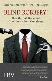 Blind Robbery!: How the Fed, Banks and Government Steal Our Money