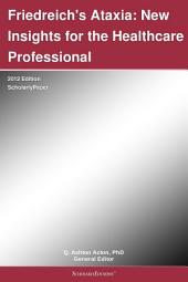Friedreich's Ataxia: New Insights for the Healthcare Professional: 2012 Edition: ScholarlyPaper