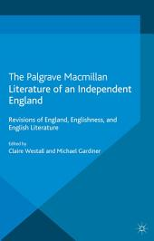 Literature of an Independent England: Revisions of England, Englishness and English Literature