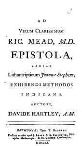 Ad virum clarissimum Ric. Mead, M.D. epistola, varias lithontripticum Joannæ Stephens, exhibendi methodos indicans. Auctore Davide Hartley, ...