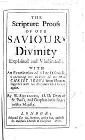 Scripture Proofs of Our Saviour's Divinity Explained and Vindicated: With an Examination of a Late Discourse Concerning the Descent of the Man Christ Jesus from Heaven, Together with His Ascension to Heaven Again