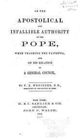 On the Apostolical and Infallible Authority of the Pope: When Teaching the Faithful, and on His Relation to a General Council