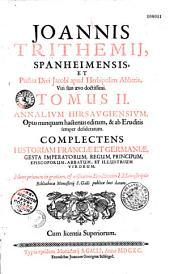 Annalium Hirsaugiensium, opus nunquam hactenus editum, & ab eruditis semper desideratum. Complectens historiam Franciae et Germaniae, gesta imperatorum, regum, principum, episcoporum, per Ioannem Tritehemium