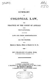 A Summary of Colonial Law, the Practice of the Court of Appeals from the Plantations, and of the Laws and Their Administration in All the Colonies: With Charters of Justice, Orders in Council, &c. ...