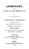 Astronomy  as it is known at the present day  with an account of the nature and use of astronomical instruments  the manner of calculating the notes of the calendar  the distances and magnitudes of the planets and a number of other useful and interesting calculations in astronomy   With a supplement   PDF