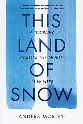 This Land of Snow  A Journey Across the North in Winter