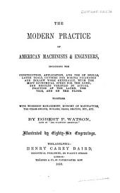 The Modern Practice of American Machinists & Engineers: Including the Construction, Application, and Use of Drills, Lathe Tools, Cutters for Boring Cylinders and Hollow Work Generally ... Together with Workshop Management, Economy of Manufacture, the Steam-engine ... Etc., Etc