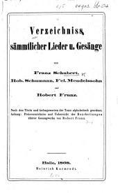 Verzeichniss sämmtlicher Lieder u. Gesange von F. Schubert, Rob. Schumann, Fel. Mendelssohn und Robert Franz