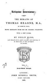 Reliquiae Hearnianae: The Remains of Thomas Hearne ... Being Extracts from His Ms. Diaries, Volume 1