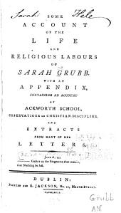 Some account of the life and religious labours of Sarah Grubb: with an appendix containing an account of Ackworth School, observations on Christian discipline, and extracts from many of her letters