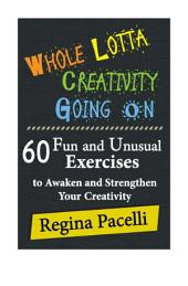 Whole Lotta Creativity Going On: 60 Fun and Unusual Exercises to Awaken and Strengthen your Creativity
