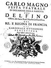 Carlo Magno festa teatrale in occasione della nascita del Delfino offerta alle sacre reali maestà cristianissime del re, e regina di Francia dal cardinale Otthoboni ..