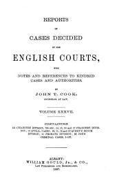 Reports of Cases Decided by the English Courts: With Notes and References to Kindred Cases and Authorities, Volume 37