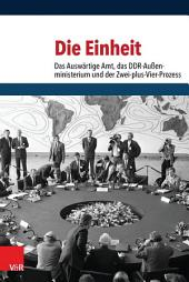 Die Einheit: Das Auswärtige Amt, das DDR-Außenministerium und der Zwei-plus-Vier-Prozess