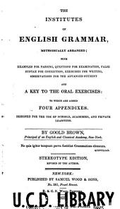The institutes of English grammar, methodically arranged: with examples for parsing, questions for examination, false syntax for correction, exercises for writing, observations for the advanced student, and a key to the oral exercises : to which are added four appendixes. Designed for the use of schools, academies, and private learners