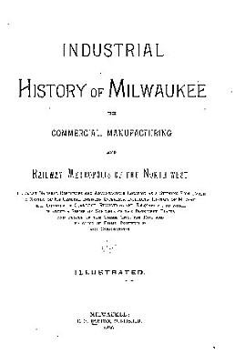 Industrial History of Milwaukee  the Commercial  Manufacturing and Railway Metropolis of the North west
