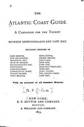 The Atlantic Coast Guide: A Companion for the Tourist Between Newfoundland and Cape May ... With an Account of All Summer Resorts
