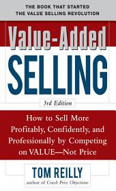 Value-Added Selling: How to Sell More Profitably, Confidently, and Professionally by Competing on Value, Not Price 3/e: Edition 3