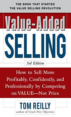 Value Added Selling  How to Sell More Profitably  Confidently  and Professionally by Competing on Value  Not Price 3 e