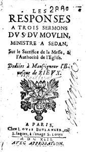 Les responses a trois sermons du Sr. du Moulin, ministre a Sedan sur la sacrifice de la messe et l'authorité de l'Eglise
