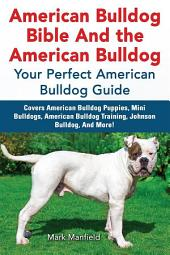 American Bulldog Bible And the American Bulldog: Your Perfect American Bulldog Guide Covers American Bulldog Puppies, Mini Bulldogs, American Bulldog Training, Johnson Bulldog, And More!