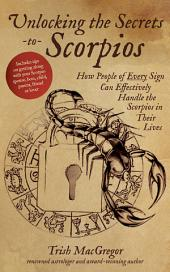 Unlocking the Secrets to Scorpios: How People of Every Sign Can Effectively Handle the Scorpios in Their Lives