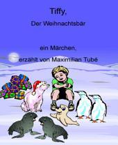 Tiffy, der Weihnachtsbär: ... ein Märchen, erzählt von Maximilian Tubé