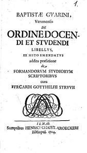 Baptistae Guarini, Veronensis De Ordine Docendi Et Studendi Libellus: Ex Msto Emendatus addita praefatione de Formandorum Studiorum Scriptoribus