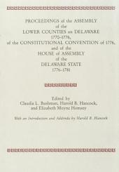 Proceedings of the Assembly of the Lower Counties on Delaware, 1770-1776, of the Constitutional Convention of 1776, and of the House of Assembly of the Delaware State, 1776-1781: Volume 1