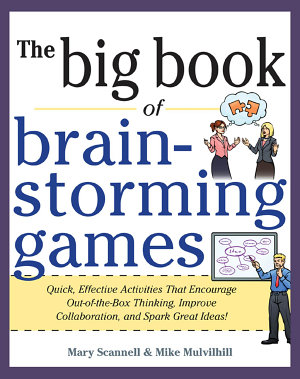 Big Book of Brainstorming Games  Quick  Effective Activities that Encourage Out of the Box Thinking  Improve Collaboration  and Spark Great Ideas