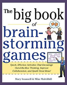 Big Book of Brainstorming Games  Quick  Effective Activities that Encourage Out of the Box Thinking  Improve Collaboration  and Spark Great Ideas  Book