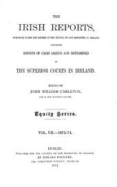 The Irish Reports: Published Under the Control of the Council of Law Reporting in Ireland, Containing Reports of Cases Argued and Determined in the Superior Courts in Ireland ... Equity Series, Volume 7