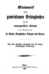 Entwurf eines gemeinsamen Gesangbuches für die evangelische Rieche der Kantone St. Gallen, Granbünden, Thurgau und Glarus: Den vier Synoden vorgelegt von der hiezu beauftragten Konferenz