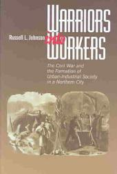 Warriors Into Workers: The Civil War and the Formation of Urban-industrial Society in a Northern City