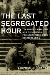 The Last Segregated Hour: The Memphis Kneel-Ins and the Campaign for Southern Church Desegregation