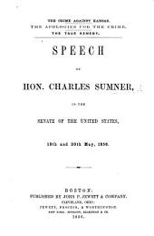 The Crime Against Kansas. The Apologies for the Crime. The True Remedy. Speech ... in the Senate of the United States, 19th and 20th May, 1856
