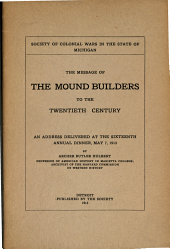 The Message of the Mound Builders to the Twentieth Century: An Address Delivered at the Sixteenth Annual Dinner, May 7, 1913