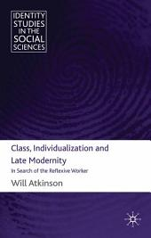 Class, Individualization and Late Modernity: In Search of the Reflexive Worker