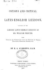 A Copius and Critical Latin-english Lexicon Founded on the Larger Latin -german Lexicon of Dr. William Freund ...