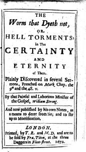 The Worm that Dyeth Not  Or  Hell Torments  in the Certainty and Eternity of Them  Plainly Discovered in Several Sermons  Etc PDF