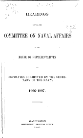 Hearings Before Committee on Naval Affairs of the House of Representatives, Estimates Submitted by the Secretary of the Navy, 1906-1907