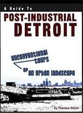A Guide to Post-Industrial Detroit: Unconventional Tours of an Urban Landscape