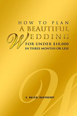 How to Plan a Beautiful Wedding for Under  10 000 in Three Months Or Less PDF
