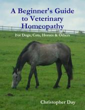 A Beginner's Guide to Veterinary Homeopathy: For Dogs, Cats, Horses & Others
