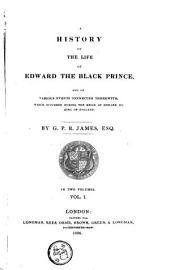 A history of the life of Edward the Black Prince, and of various events connected therewith which occured during the reign of Edward III, King of England: Volume 1