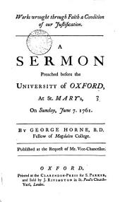 Works Wrought Through Faith a Condition of Our Justification. A Sermon Preached Before the University of Oxford, at St. Mary's, on ... June 7. 1761. By George Horne, ...