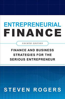 Entrepreneurial Finance  Fourth Edition  Finance and Business Strategies for the Serious Entrepreneur