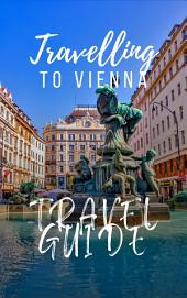 Vienna Travel Guide 2017: Must-see attractions, wonderful hotels, excellent restaurants, valuable tips and so much more!